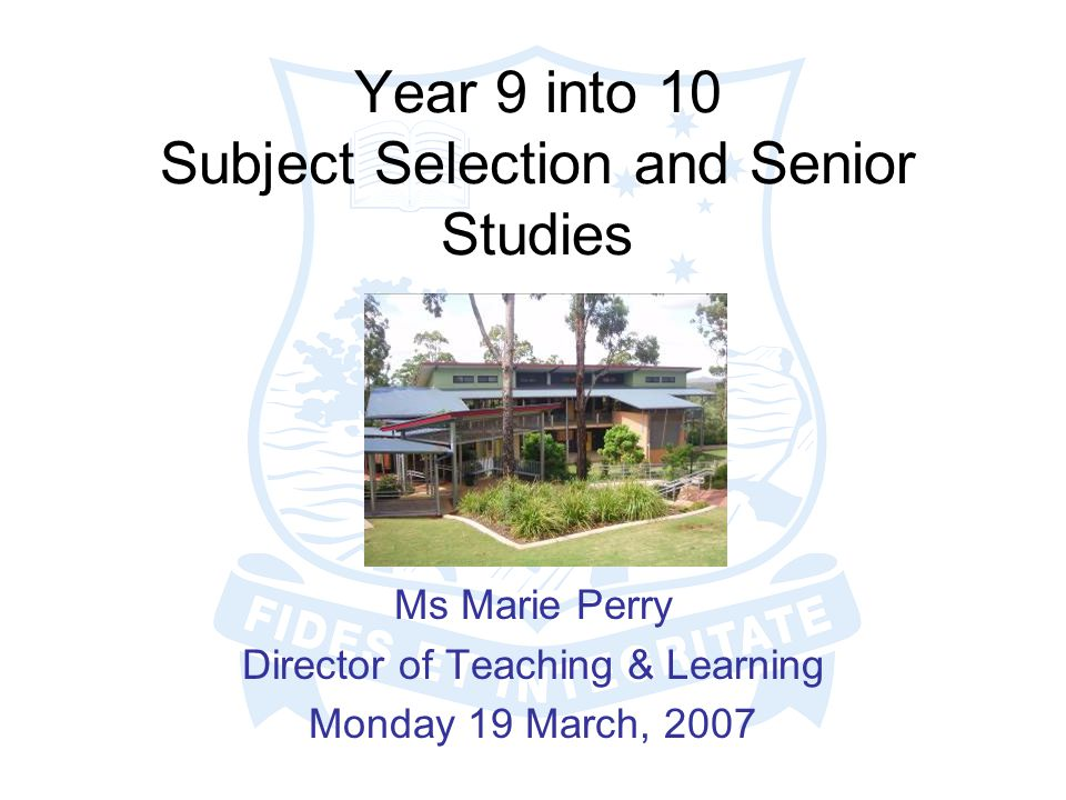 Year 9 into 10 Subject Selection and Senior Studies Ms Marie Perry Director of Teaching & Learning Monday 19 March, 2007