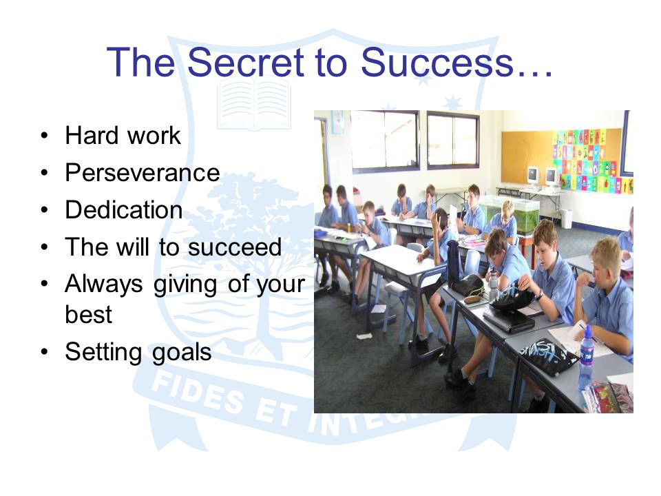 The Secret to Success… Hard work Perseverance Dedication The will to succeed Always giving of your best Setting goals