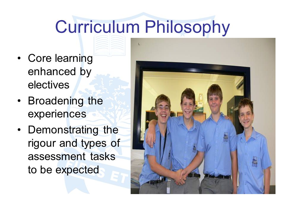 Curriculum Philosophy Core learning enhanced by electives Broadening the experiences Demonstrating the rigour and types of assessment tasks to be expected
