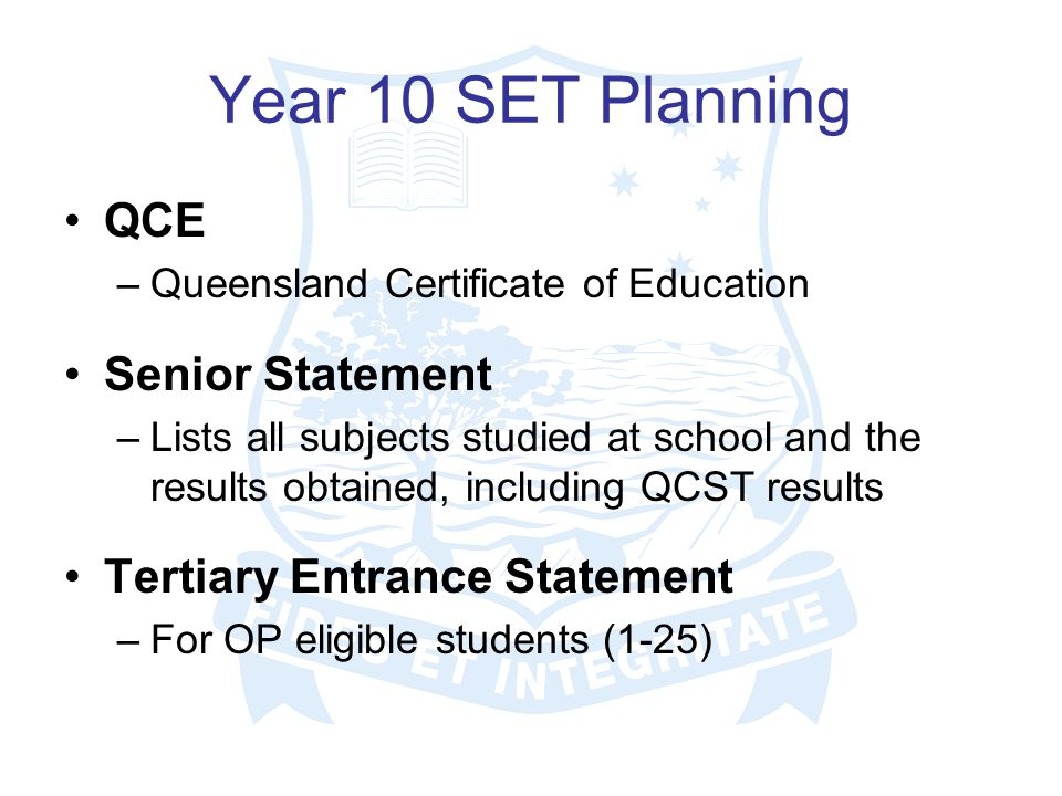 Year 10 SET Planning QCE –Queensland Certificate of Education Senior Statement –Lists all subjects studied at school and the results obtained, including QCST results Tertiary Entrance Statement –For OP eligible students (1-25)