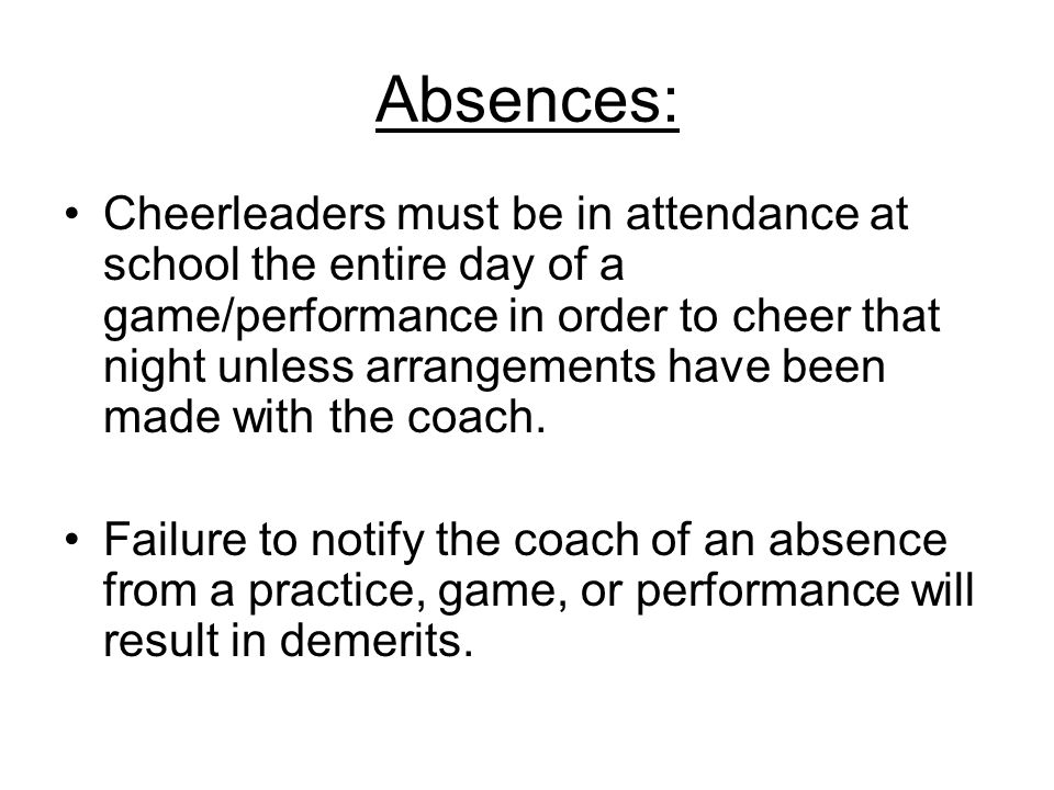 Absences: Cheerleaders must be in attendance at school the entire day of a game/performance in order to cheer that night unless arrangements have been made with the coach.