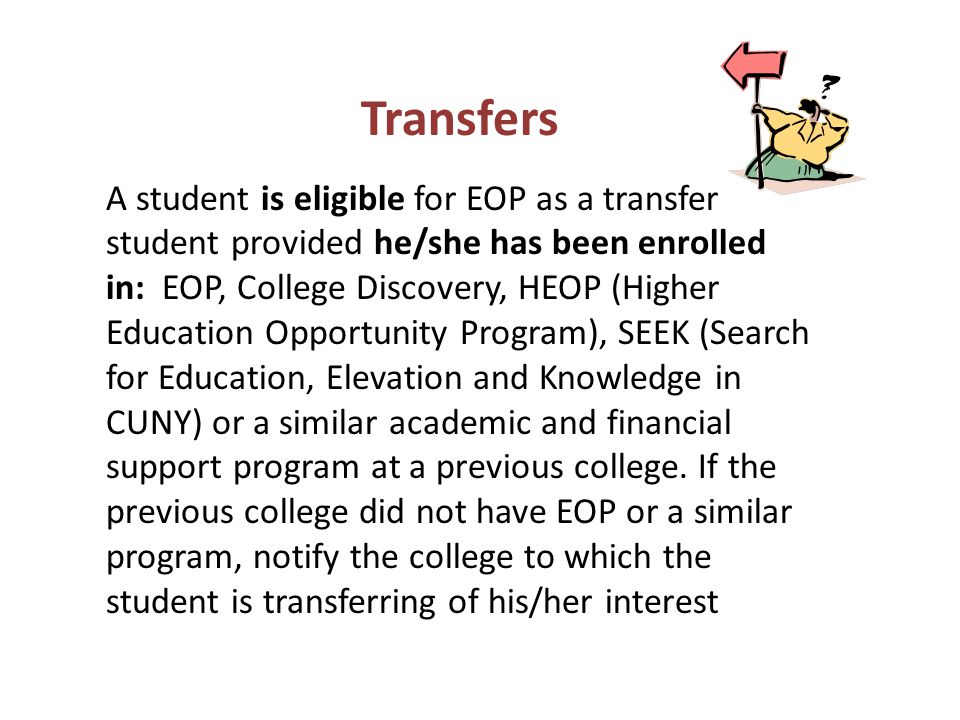 Transfers A student is eligible for EOP as a transfer student provided he/she has been enrolled in: EOP, College Discovery, HEOP (Higher Education Opportunity Program), SEEK (Search for Education, Elevation and Knowledge in CUNY) or a similar academic and financial support program at a previous college.