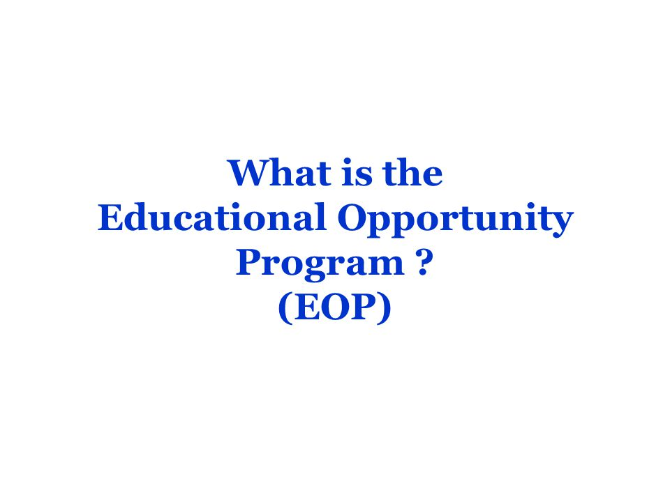 Required Records for Admission As part of the EOP admission process, high school records and test scores (if required) will be reviewed, as well as a personal essay, information about clubs, hobbies, jobs and any other experiences which made an impact education.