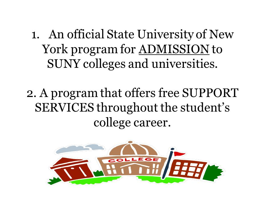 1. An official State University of New York program for ADMISSION to SUNY colleges and universities. 2. A program that offers free SUPPORT SERVICES th