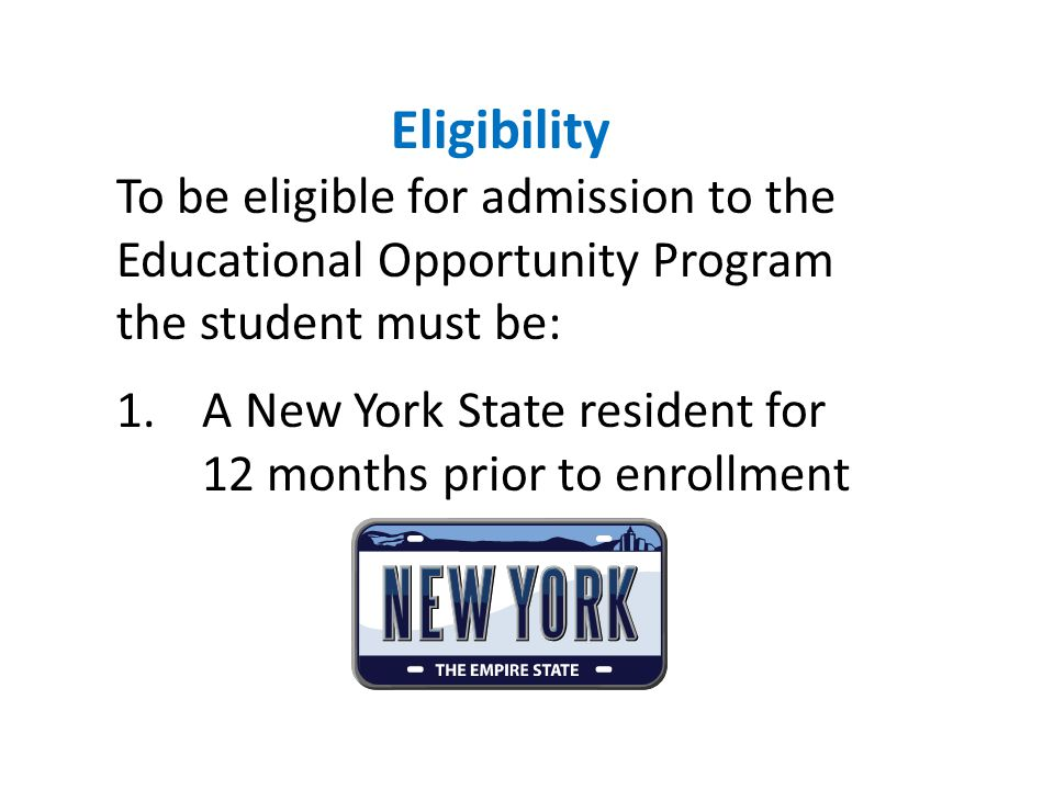 Eligibility To be eligible for admission to the Educational Opportunity Program the student must be: 1.A New York State resident for 12 months prior to enrollment