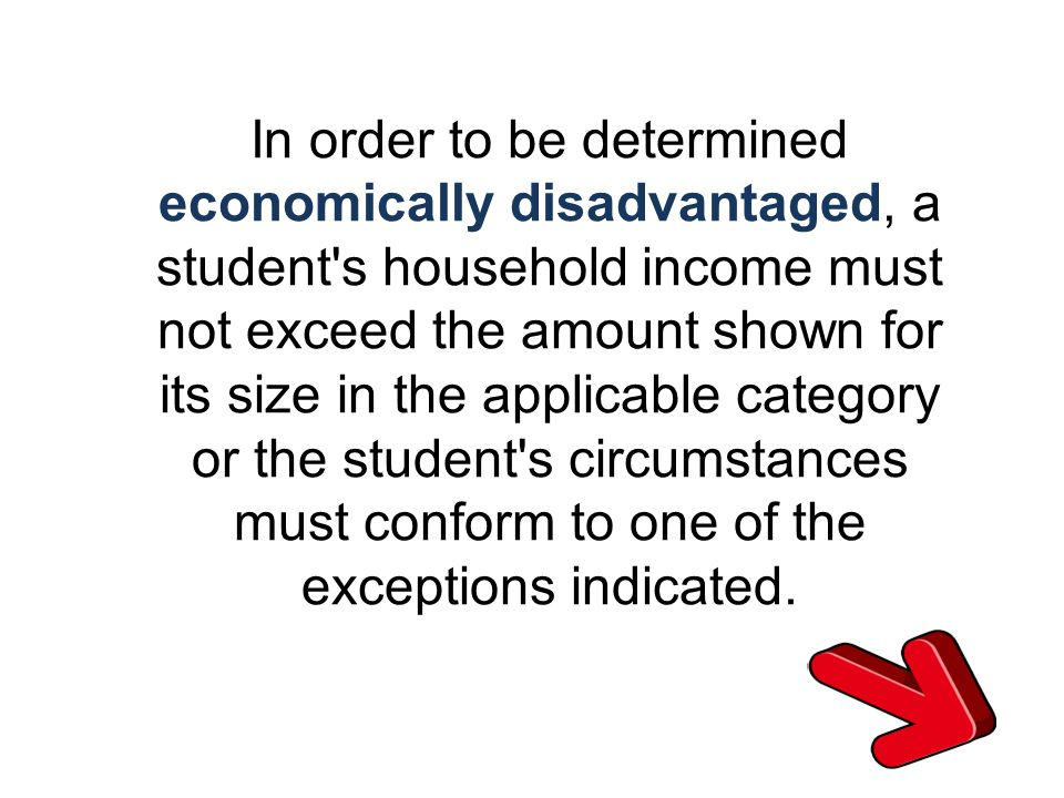 In order to be determined economically disadvantaged, a student s household income must not exceed the amount shown for its size in the applicable category or the student s circumstances must conform to one of the exceptions indicated.