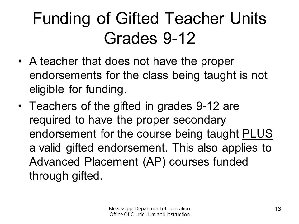 Mississippi Department of Education Office Of Curriculum and Instruction 13 Funding of Gifted Teacher Units Grades 9-12 A teacher that does not have the proper endorsements for the class being taught is not eligible for funding.
