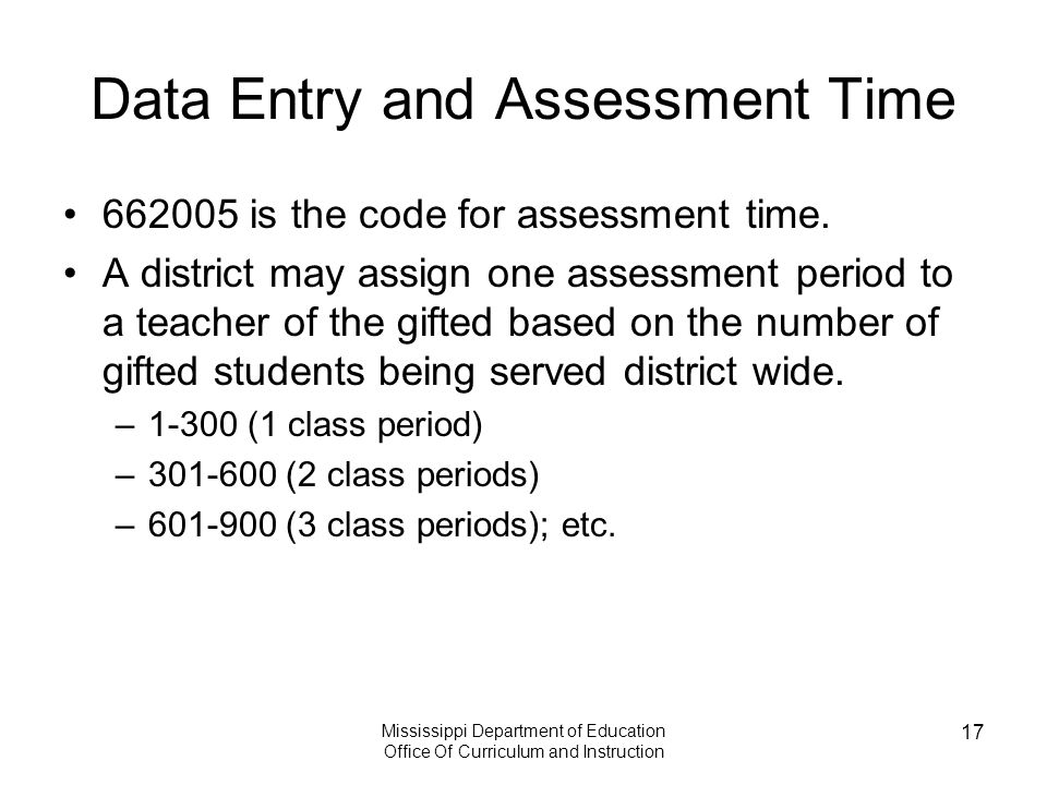 Mississippi Department of Education Office Of Curriculum and Instruction 17 Data Entry and Assessment Time 662005 is the code for assessment time.