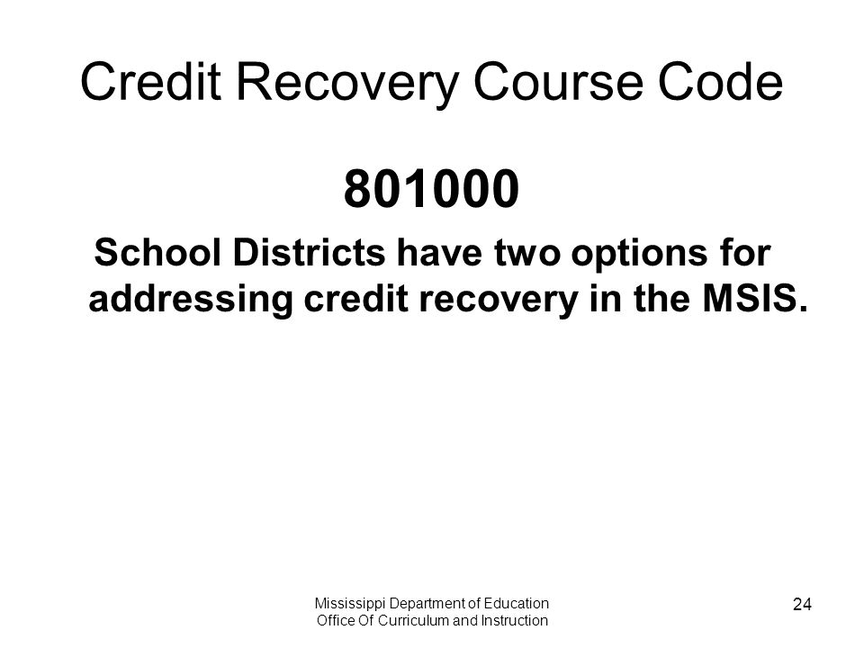 Mississippi Department of Education Office Of Curriculum and Instruction 24 Credit Recovery Course Code 801000 School Districts have two options for addressing credit recovery in the MSIS.