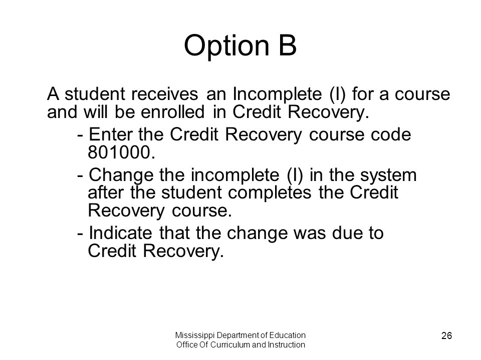 Mississippi Department of Education Office Of Curriculum and Instruction 26 Option B A student receives an Incomplete (I) for a course and will be enrolled in Credit Recovery.