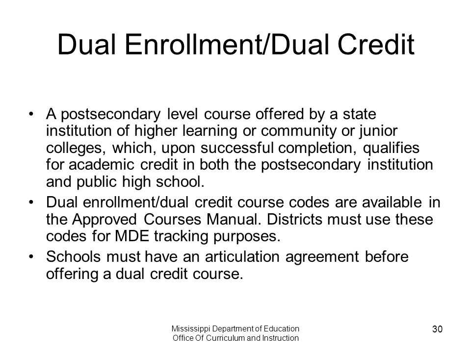 Mississippi Department of Education Office Of Curriculum and Instruction 30 Dual Enrollment/Dual Credit A postsecondary level course offered by a state institution of higher learning or community or junior colleges, which, upon successful completion, qualifies for academic credit in both the postsecondary institution and public high school.