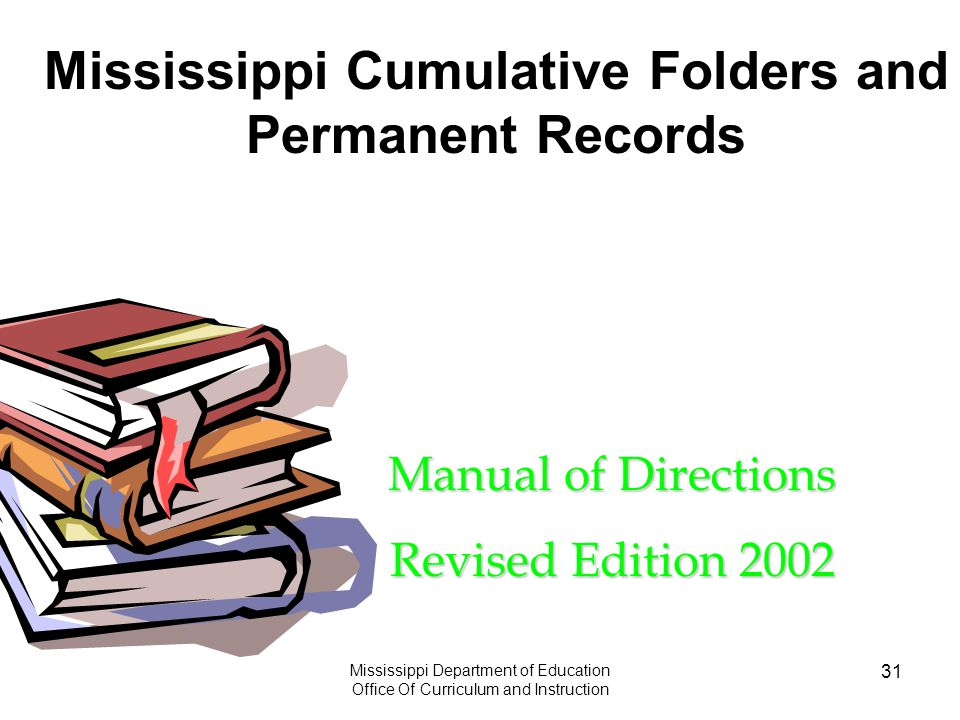 Mississippi Department of Education Office Of Curriculum and Instruction 31 Manual of Directions Revised Edition 2002 Mississippi Cumulative Folders and Permanent Records