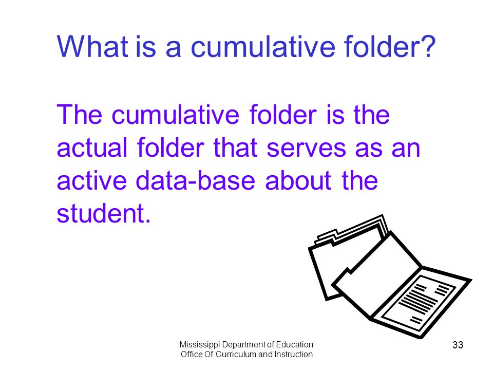 Mississippi Department of Education Office Of Curriculum and Instruction 33 What is a cumulative folder.