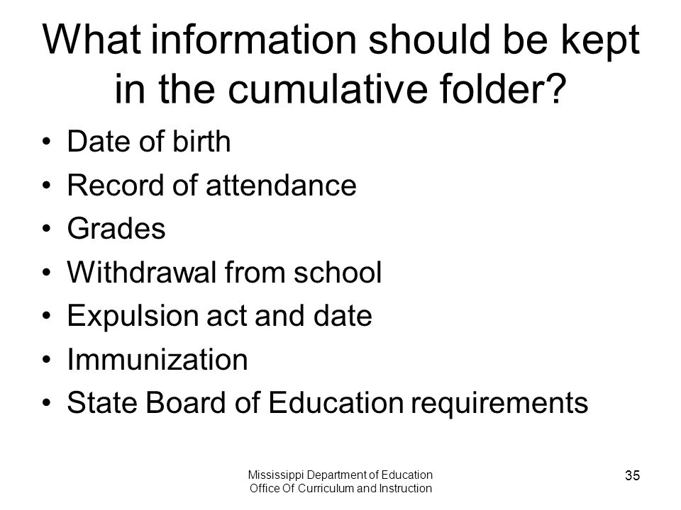 Mississippi Department of Education Office Of Curriculum and Instruction 35 What information should be kept in the cumulative folder.