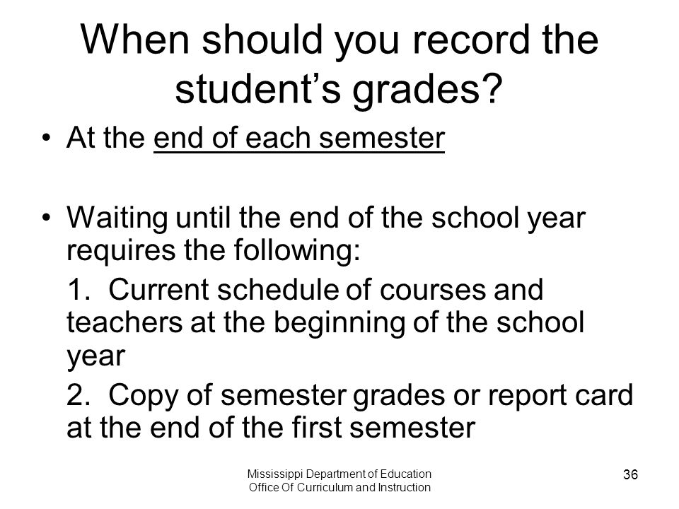 Mississippi Department of Education Office Of Curriculum and Instruction 36 When should you record the student's grades.