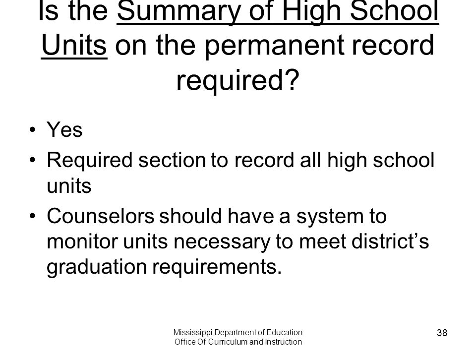 Mississippi Department of Education Office Of Curriculum and Instruction 38 Is the Summary of High School Units on the permanent record required? Yes