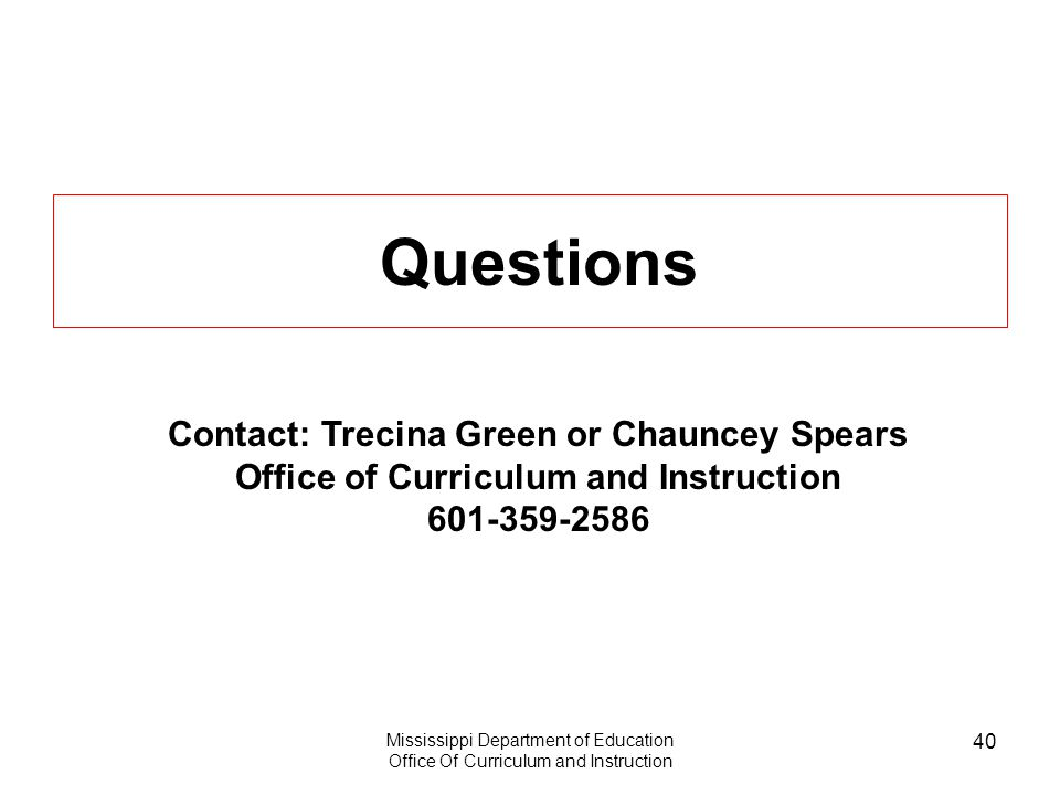 Mississippi Department of Education Office Of Curriculum and Instruction 40 Questions Contact: Trecina Green or Chauncey Spears Office of Curriculum and Instruction 601-359-2586