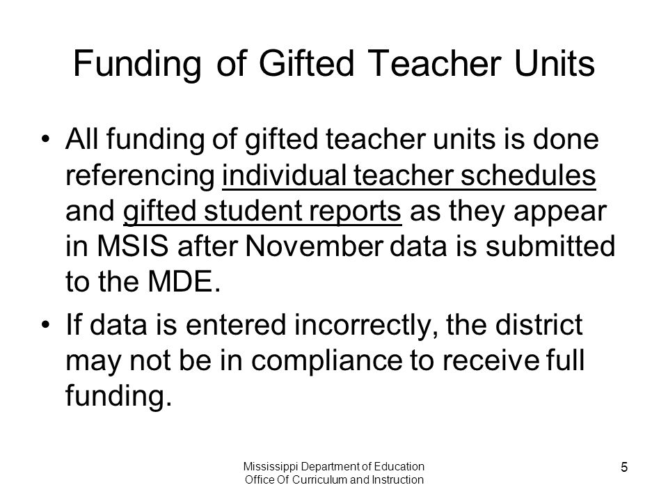 Mississippi Department of Education Office Of Curriculum and Instruction 5 Funding of Gifted Teacher Units All funding of gifted teacher units is done referencing individual teacher schedules and gifted student reports as they appear in MSIS after November data is submitted to the MDE.