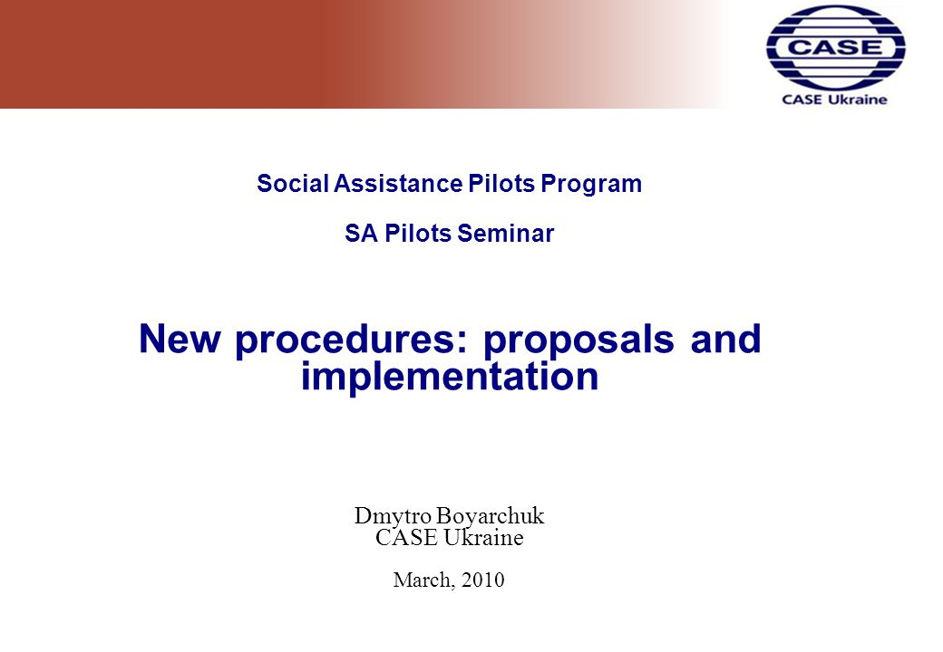 Social Assistance Pilots Program SA Pilots Seminar New procedures: proposals and implementation Dmytro Boyarchuk CASE Ukraine March, 2010