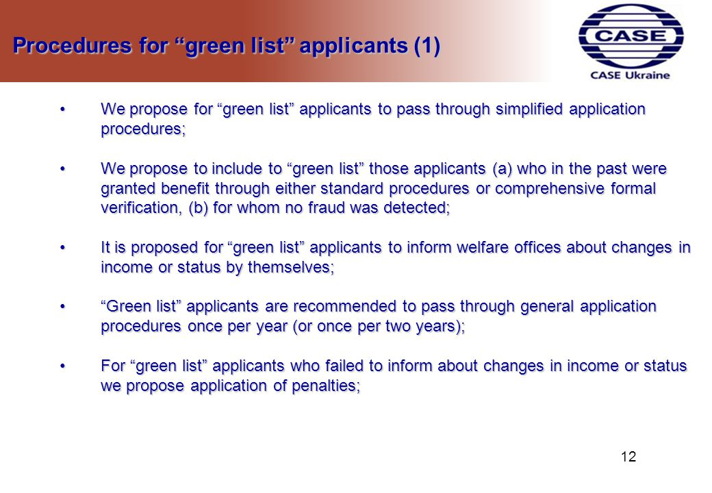 Procedures for green list applicants (1) Procedures for green list applicants (1) We propose for green list applicants to pass through simplified application procedures;We propose for green list applicants to pass through simplified application procedures; We propose to include to green list those applicants (a) who in the past were granted benefit through either standard procedures or comprehensive formal verification, (b) for whom no fraud was detected;We propose to include to green list those applicants (a) who in the past were granted benefit through either standard procedures or comprehensive formal verification, (b) for whom no fraud was detected; It is proposed for green list applicants to inform welfare offices about changes in income or status by themselves;It is proposed for green list applicants to inform welfare offices about changes in income or status by themselves; Green list applicants are recommended to pass through general application procedures once per year (or once per two years); Green list applicants are recommended to pass through general application procedures once per year (or once per two years); For green list applicants who failed to inform about changes in income or status we propose application of penalties;For green list applicants who failed to inform about changes in income or status we propose application of penalties; 1212