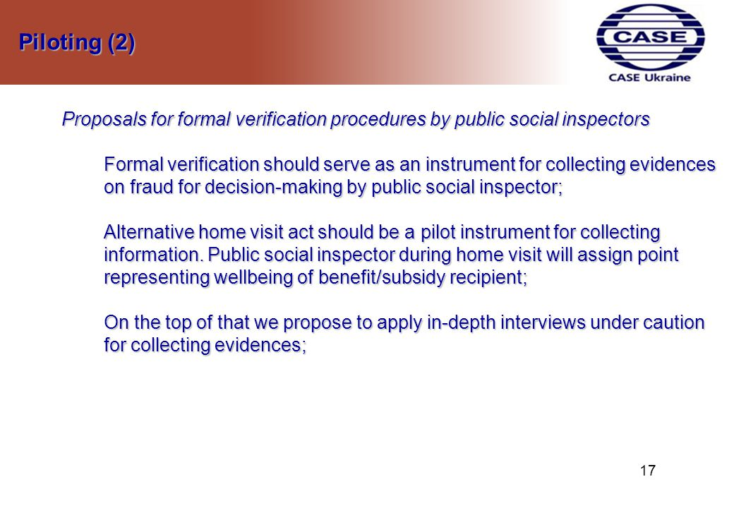 Piloting (2) Piloting (2) Proposals for formal verification procedures by public social inspectors Formal verification should serve as an instrument for collecting evidences on fraud for decision-making by public social inspector; Alternative home visit act should be a pilot instrument for collecting information.