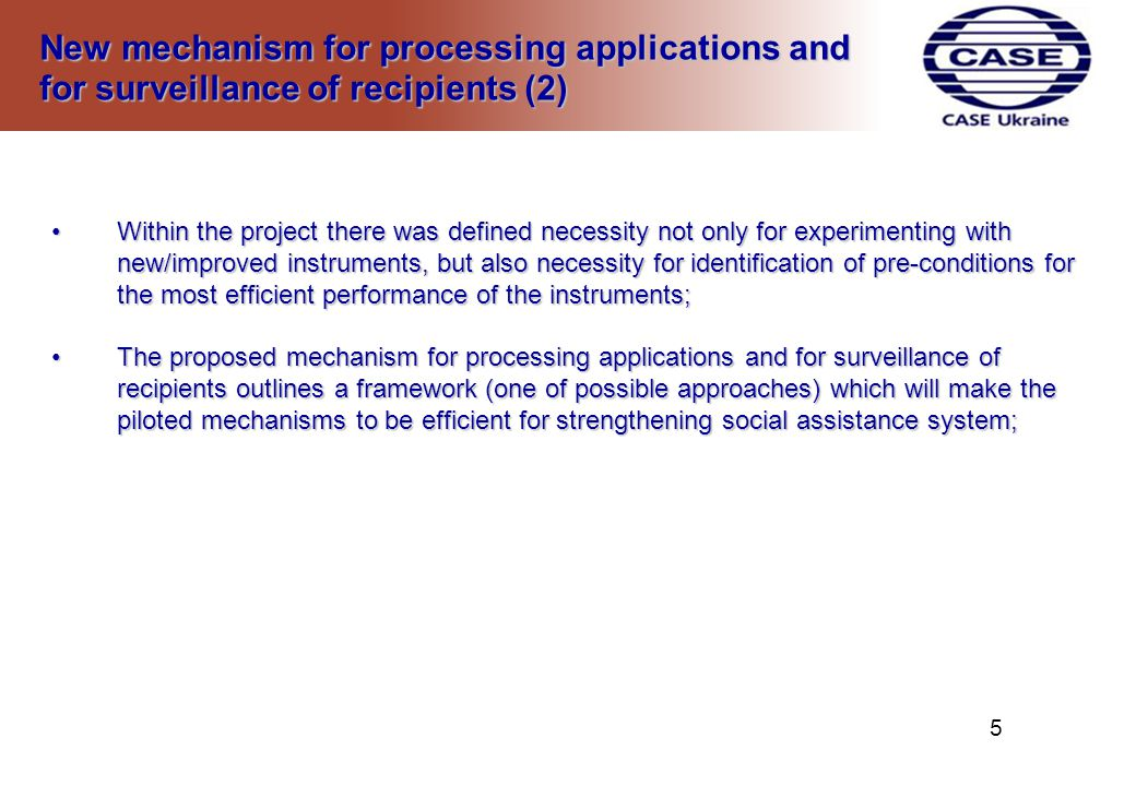 New mechanism for processing applications and for surveillance of recipients (2) New mechanism for processing applications and for surveillance of recipients (2) Within the project there was defined necessity not only for experimenting with new/improved instruments, but also necessity for identification of pre-conditions for the most efficient performance of the instruments;Within the project there was defined necessity not only for experimenting with new/improved instruments, but also necessity for identification of pre-conditions for the most efficient performance of the instruments; The proposed mechanism for processing applications and for surveillance of recipients outlines a framework (one of possible approaches) which will make the piloted mechanisms to be efficient for strengthening social assistance system;The proposed mechanism for processing applications and for surveillance of recipients outlines a framework (one of possible approaches) which will make the piloted mechanisms to be efficient for strengthening social assistance system; 5