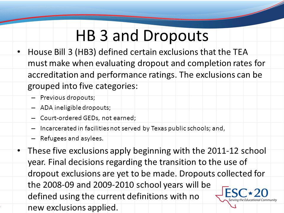 HB 3 and Dropouts House Bill 3 (HB3) defined certain exclusions that the TEA must make when evaluating dropout and completion rates for accreditation and performance ratings.