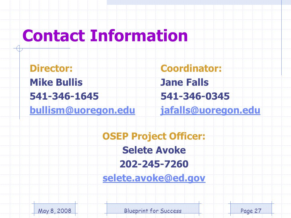 May 8, 2008Blueprint for SuccessPage 27 Contact Information Director: Mike Bullis 541-346-1645 bullism@uoregon.edu OSEP Project Officer: Selete Avoke 202-245-7260 selete.avoke@ed.gov Coordinator: Jane Falls 541-346-0345 jafalls@uoregon.edu