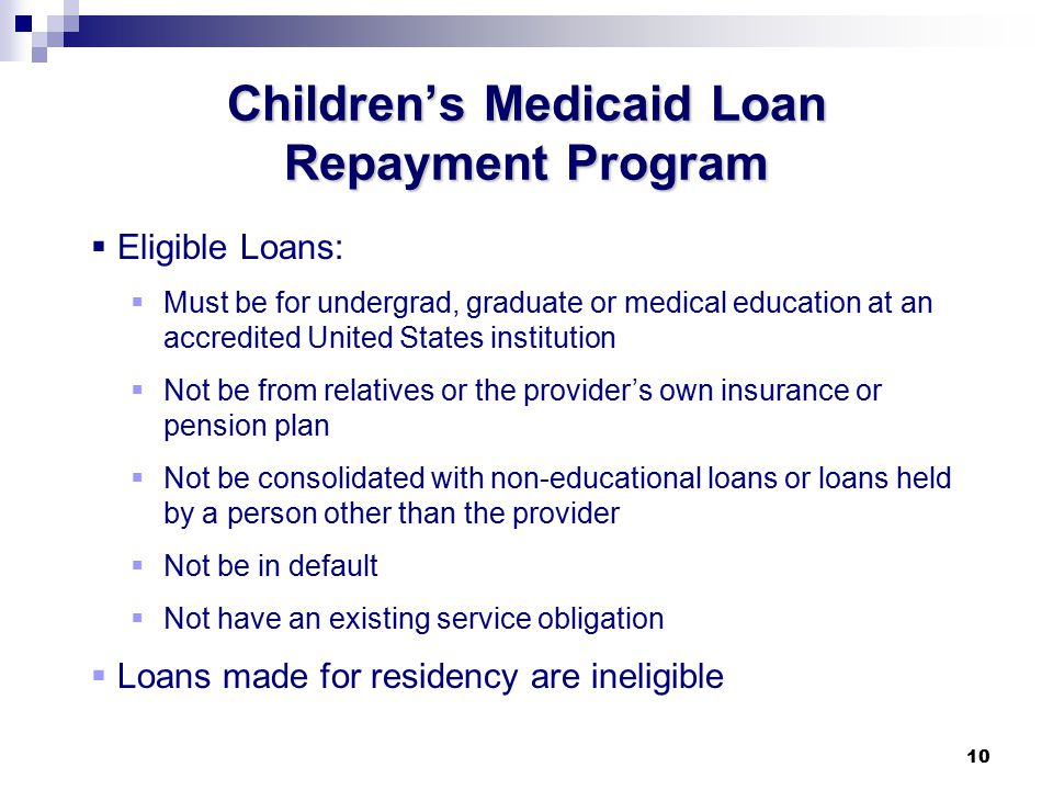 10 Children's Medicaid Loan Repayment Program  Eligible Loans:  Must be for undergrad, graduate or medical education at an accredited United States institution  Not be from relatives or the provider's own insurance or pension plan  Not be consolidated with non-educational loans or loans held by a person other than the provider  Not be in default  Not have an existing service obligation  Loans made for residency are ineligible