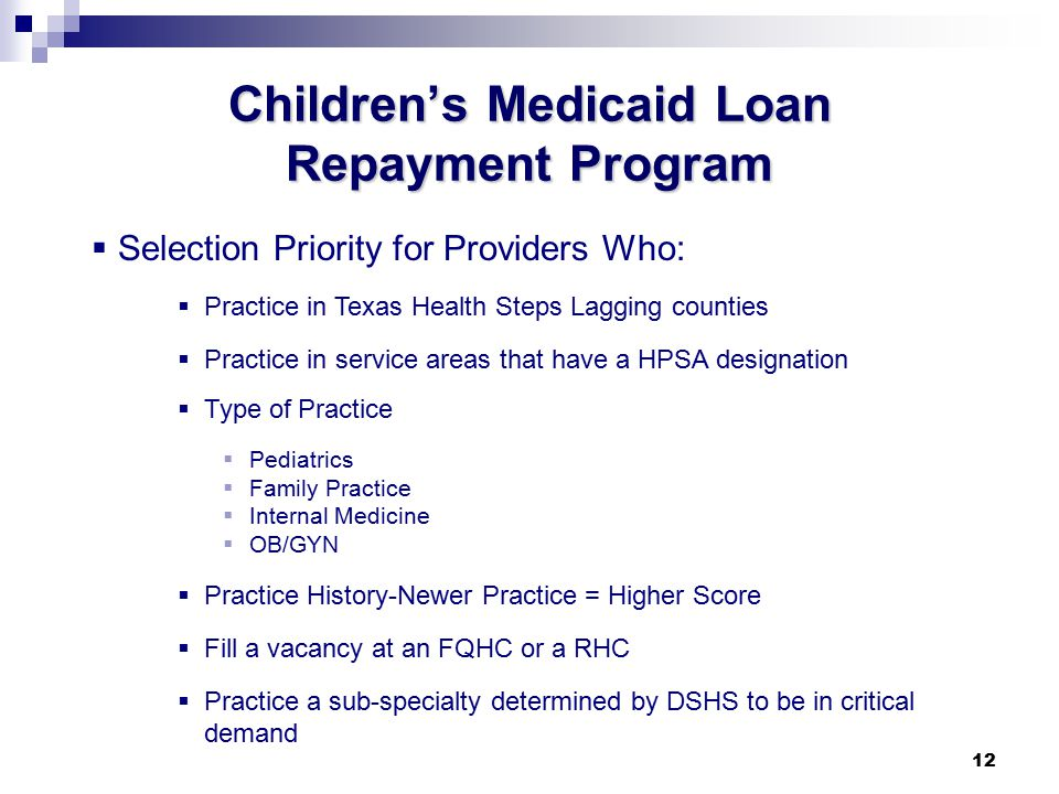 12 Children's Medicaid Loan Repayment Program  Selection Priority for Providers Who:  Practice in Texas Health Steps Lagging counties  Practice in service areas that have a HPSA designation  Type of Practice  Pediatrics  Family Practice  Internal Medicine  OB/GYN  Practice History-Newer Practice = Higher Score  Fill a vacancy at an FQHC or a RHC  Practice a sub-specialty determined by DSHS to be in critical demand