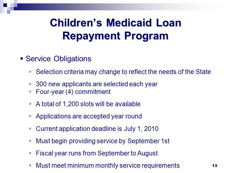 13 Children's Medicaid Loan Repayment Program  Service Obligations  Selection criteria may change to reflect the needs of the State  300 new applicants are selected each year  Four-year (4) commitment  A total of 1,200 slots will be available  Applications are accepted year round  Current application deadline is July 1, 2010  Must begin providing service by September 1st  Fiscal year runs from September to August  Must meet minimum monthly service requirements