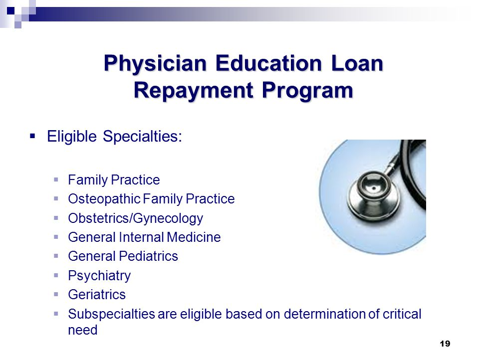 19 Physician Education Loan Repayment Program  Eligible Specialties:  Family Practice  Osteopathic Family Practice  Obstetrics/Gynecology  General Internal Medicine  General Pediatrics  Psychiatry  Geriatrics  Subspecialties are eligible based on determination of critical need