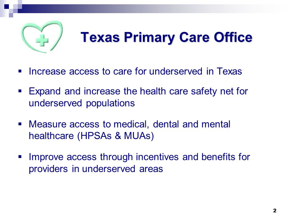 2 Texas Primary Care Office  Increase access to care for underserved in Texas  Expand and increase the health care safety net for underserved populations  Measure access to medical, dental and mental healthcare (HPSAs & MUAs)  Improve access through incentives and benefits for providers in underserved areas