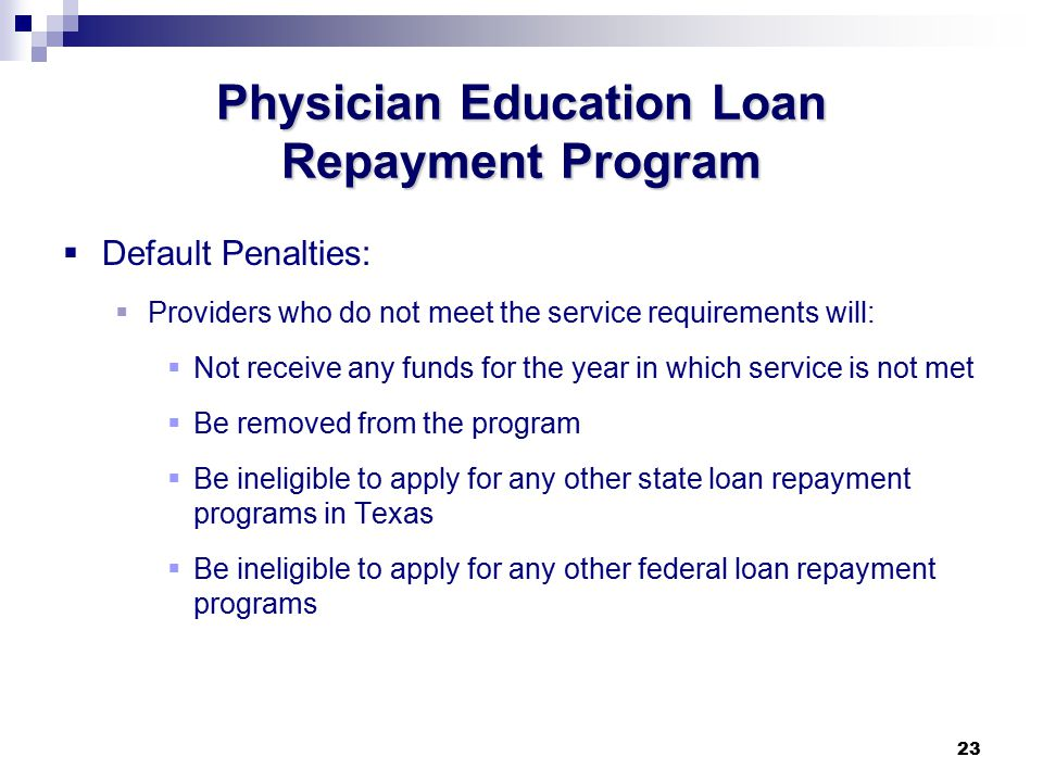 23 Physician Education Loan Repayment Program  Default Penalties:  Providers who do not meet the service requirements will:  Not receive any funds for the year in which service is not met  Be removed from the program  Be ineligible to apply for any other state loan repayment programs in Texas  Be ineligible to apply for any other federal loan repayment programs