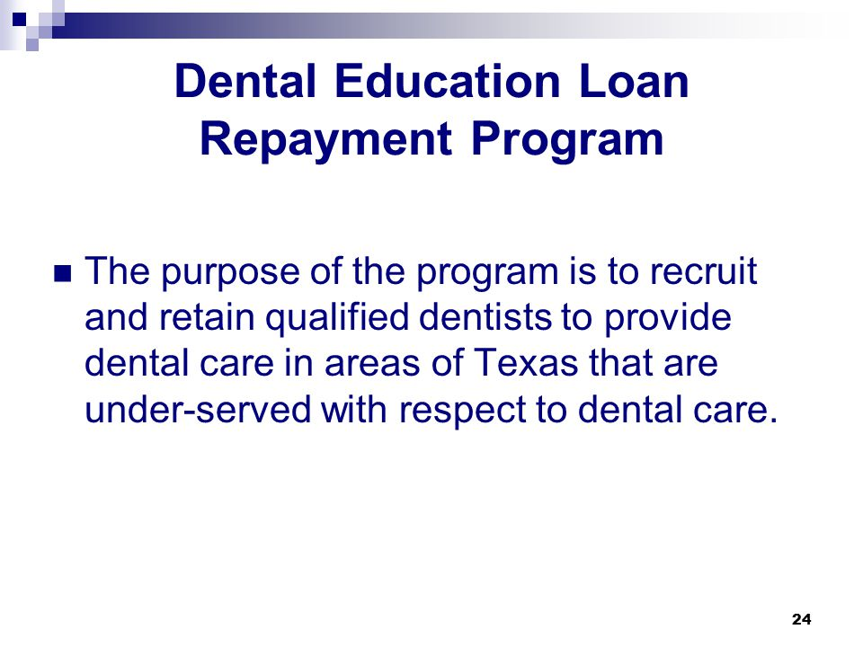 24 Dental Education Loan Repayment Program The purpose of the program is to recruit and retain qualified dentists to provide dental care in areas of Texas that are under-served with respect to dental care.