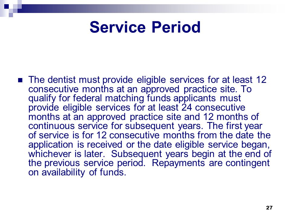 27 Service Period The dentist must provide eligible services for at least 12 consecutive months at an approved practice site.