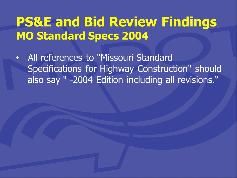 PS&E and Bid Review Findings MO Standard Specs 2004 All references to Missouri Standard Specifications for Highway Construction should also say -2004 Edition including all revisions.