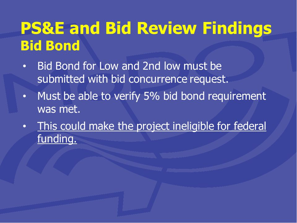 PS&E and Bid Review Findings Bid Bond Bid Bond for Low and 2nd low must be submitted with bid concurrence request.