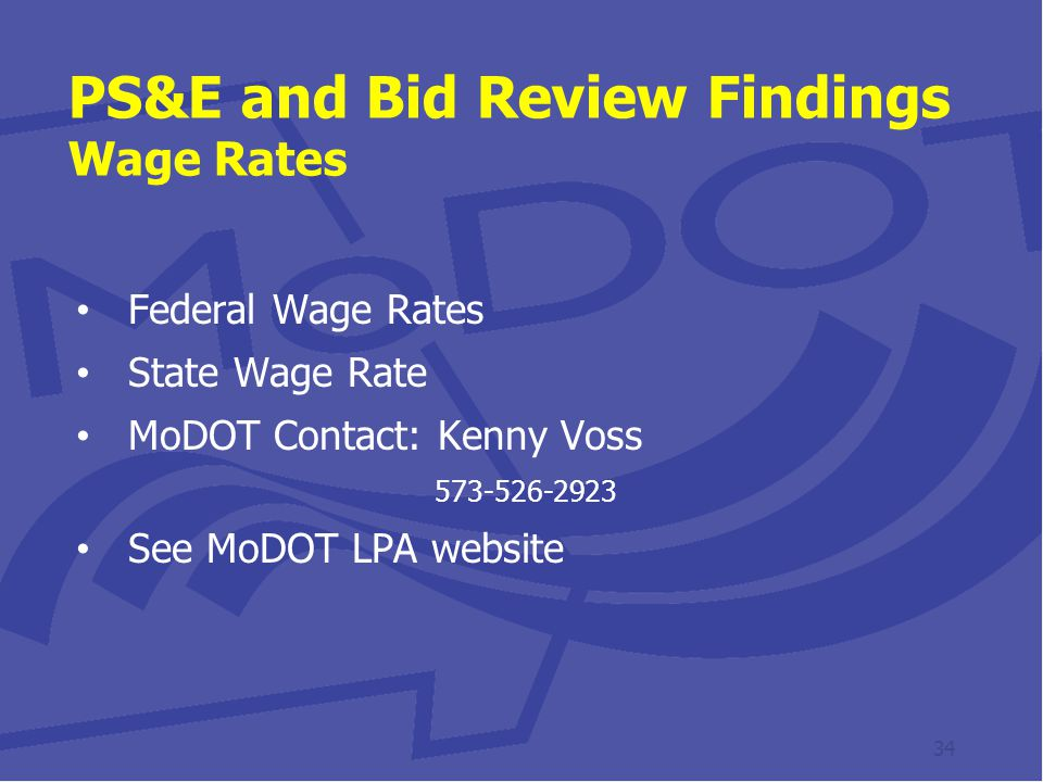 PS&E and Bid Review Findings Wage Rates Federal Wage Rates State Wage Rate MoDOT Contact: Kenny Voss 573-526-2923 See MoDOT LPA website 34
