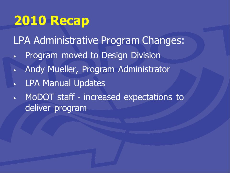 2010 Recap LPA Administrative Program Changes: Program moved to Design Division Andy Mueller, Program Administrator LPA Manual Updates MoDOT staff - increased expectations to deliver program