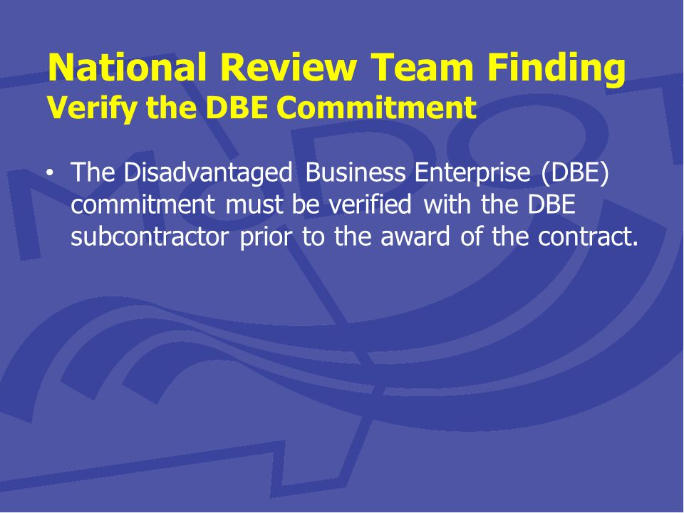 National Review Team Finding Verify the DBE Commitment The Disadvantaged Business Enterprise (DBE) commitment must be verified with the DBE subcontractor prior to the award of the contract.