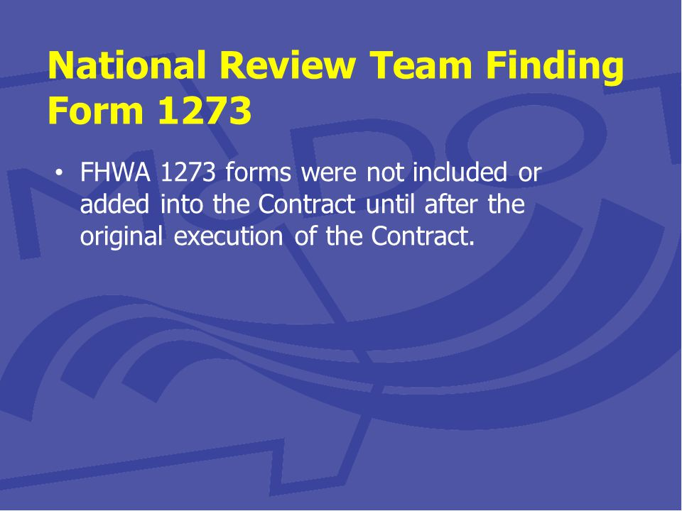 National Review Team Finding Form 1273 FHWA 1273 forms were not included or added into the Contract until after the original execution of the Contract.