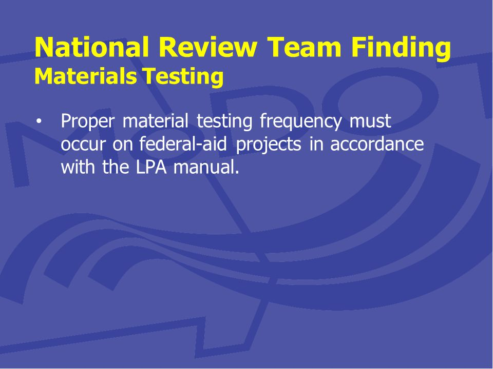 National Review Team Finding Materials Testing Proper material testing frequency must occur on federal-aid projects in accordance with the LPA manual.