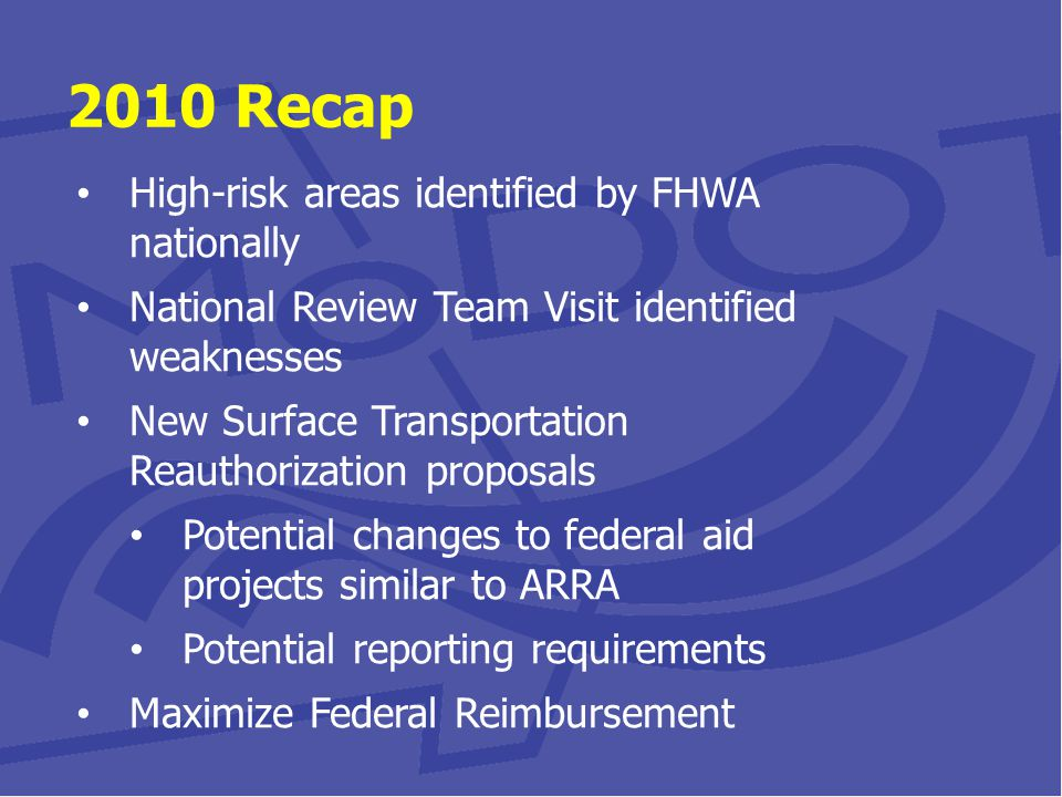 2010 Recap High-risk areas identified by FHWA nationally National Review Team Visit identified weaknesses New Surface Transportation Reauthorization proposals Potential changes to federal aid projects similar to ARRA Potential reporting requirements Maximize Federal Reimbursement