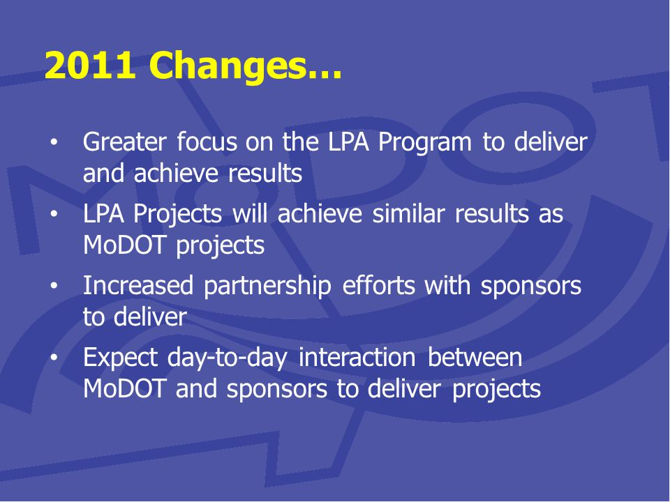2011 Changes… Greater focus on the LPA Program to deliver and achieve results LPA Projects will achieve similar results as MoDOT projects Increased partnership efforts with sponsors to deliver Expect day-to-day interaction between MoDOT and sponsors to deliver projects