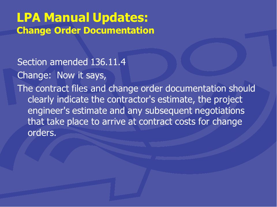 LPA Manual Updates: Change Order Documentation Section amended 136.11.4 Change: Now it says, The contract files and change order documentation should clearly indicate the contractor s estimate, the project engineer s estimate and any subsequent negotiations that take place to arrive at contract costs for change orders.
