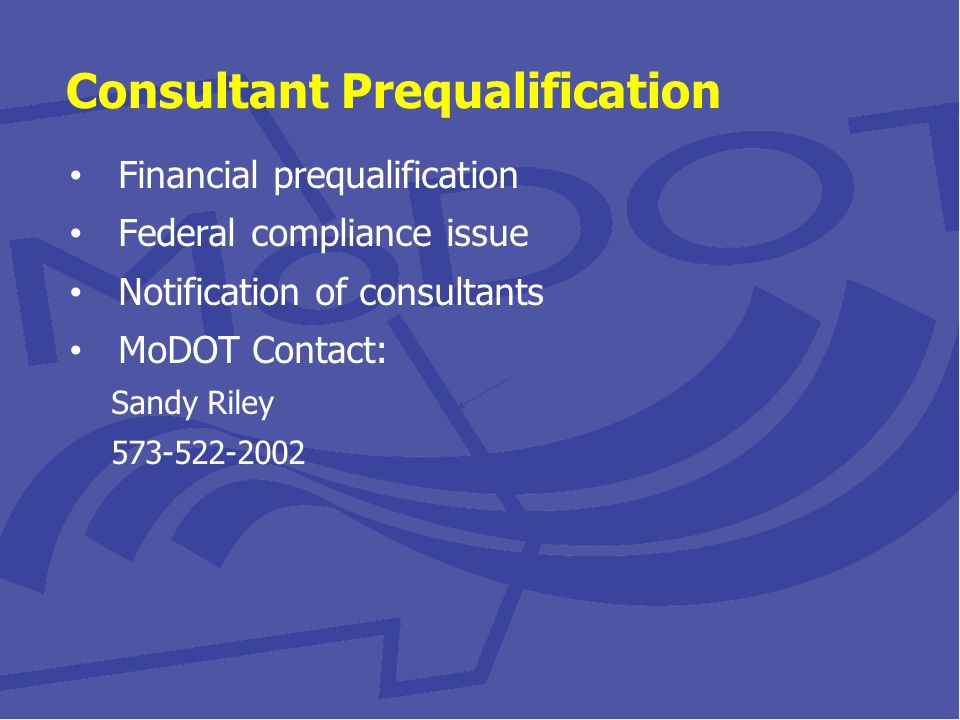 Consultant Prequalification Financial prequalification Federal compliance issue Notification of consultants MoDOT Contact: Sandy Riley 573-522-2002