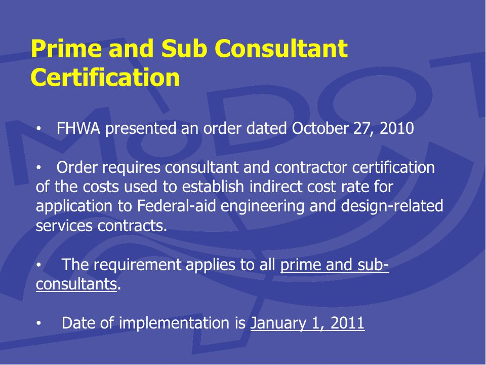 Prime and Sub Consultant Certification FHWA presented an order dated October 27, 2010 Order requires consultant and contractor certification of the costs used to establish indirect cost rate for application to Federal-aid engineering and design-related services contracts.