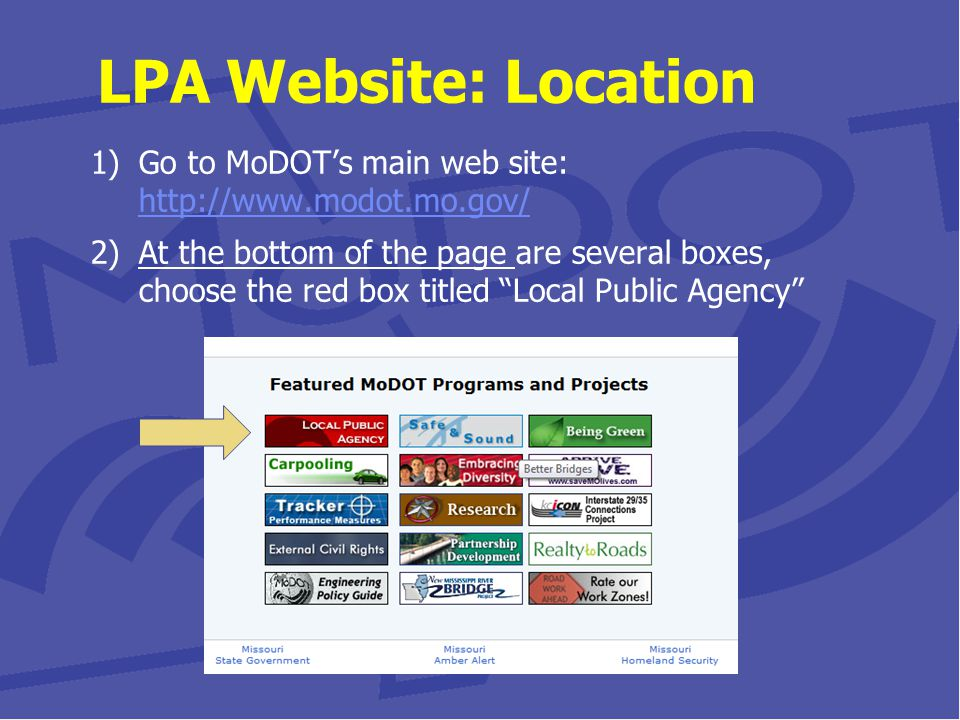 1)Go to MoDOT's main web site: http://www.modot.mo.gov/ http://www.modot.mo.gov/ 2)At the bottom of the page are several boxes, choose the red box titled Local Public Agency LPA Website: Location
