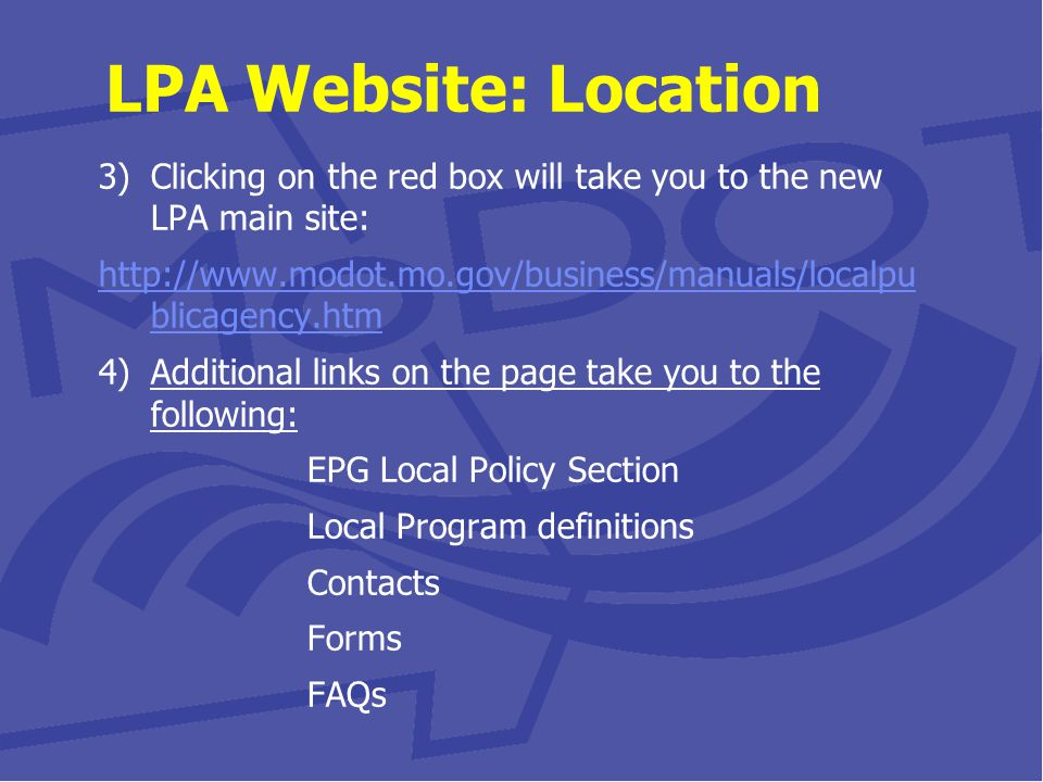 3)Clicking on the red box will take you to the new LPA main site: http://www.modot.mo.gov/business/manuals/localpu blicagency.htm 4)Additional links on the page take you to the following: EPG Local Policy Section Local Program definitions Contacts Forms FAQs LPA Website: Location